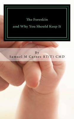 The Foreskin: And Why You Should Keep It Samuel M Carnes