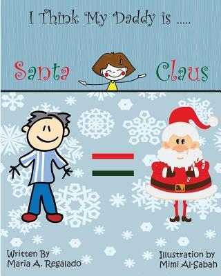 I Think My Daddy Is Santa Claus  by  Maria Antonella Regalado-Chechile