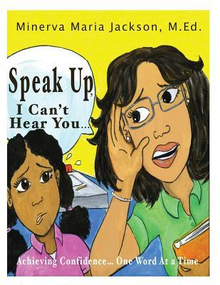 Speak Up, I Cant Hear You: Achieving Confidence... One Word at a Time  by  Minerva Maria Jackson M Ed