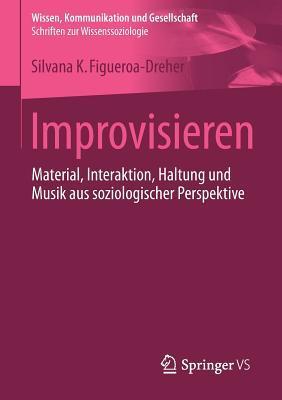 Improvisieren: Material, Interaktion, Haltung Und Musik Aus Soziologischer Perspektive  by  Silvana Figueroa-Dreher