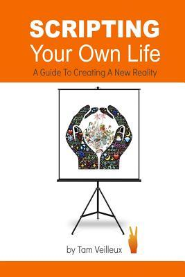 Scripting Your Own Life: A Guide to Creating a New Reality  by  Tam Veilleux