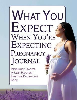 What You Expect When Youre Expecting Pregnancy Journal: Pregnancy Tracker- A Must Have for Everyone Reading This Book  by  Pregnancy Journals