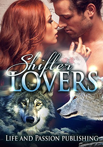 ROMANCE:Shifter Lovers: Paranormal, Werewolf, Alpha, Fantasy, Shifter, Romance  by  Life and Passion Publishing