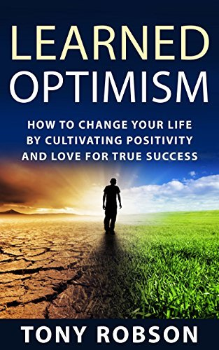 Learned Optimism: How to Change Your Life By Cultivating Positivity and Love For True Success  by  Tony Robson