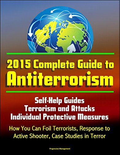 2015 Complete Guide to Antiterrorism - Self-Help Guides, Terrorism and Attacks, Individual Protective Measures, How You Can Foil Terrorists, Response to Active Shooter, Case Studies in Terror  by  U.S. Government