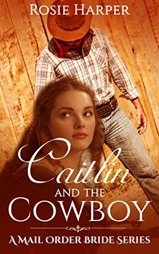 Caitlin and the Cowboy: Mail Order Bride Western Historical Romance (A Mail Order Bride Series) Rosie Harper
