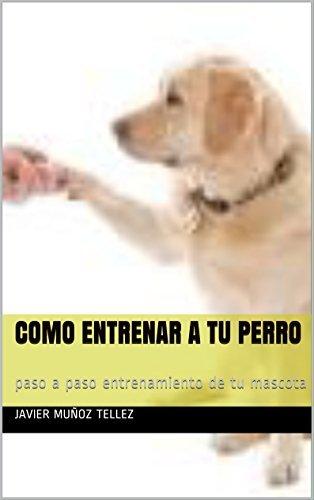 ADIESTRAMIENTO CANINO: PASO A PASO COMO ENTRENAR A TU PERRO Javier Muñoz Tellez