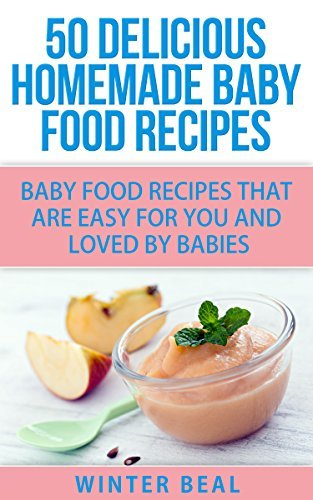 50 Delicious Homemade Baby Food Recipes: Baby Food Recipes That Are Easy For You and Loved  by  Babies (Baby Recipes, Baby Cookbook) by Winter Beal