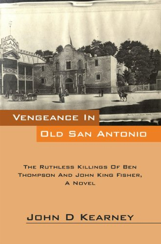 Vengeance In Old San Antonio: The Ruthless Killings Of Ben Thompson And John King Fisher, A Novel  by  John D Kearney