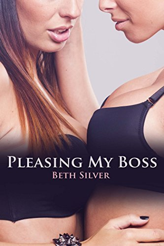 Pleasing My Boss: First Time Lesbian Story of Seduction  by  Beth Silver