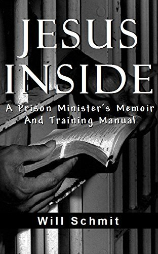 Jesus Inside: A Prison Ministers Memoir and Training Manual  by  Will Schmit