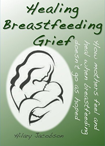 Healing Breastfeeding Grief: How mothers feel and heal when breastfeeding does not go as hoped  by  Hilary Jacobson