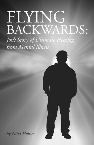 Flying Backwards: Jons Story of Ultimate Healing from Mental Illness Nina Johnson Haines