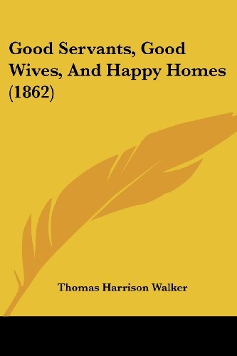 Good Servants, Good Wives, and Happy Homes (1862)  by  Thomas Harrison Walker