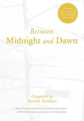 Between Midnight and Dawn: A Literary Guide to Prayer for Lent, Holy Week, and Eastertide Sarah Arthur
