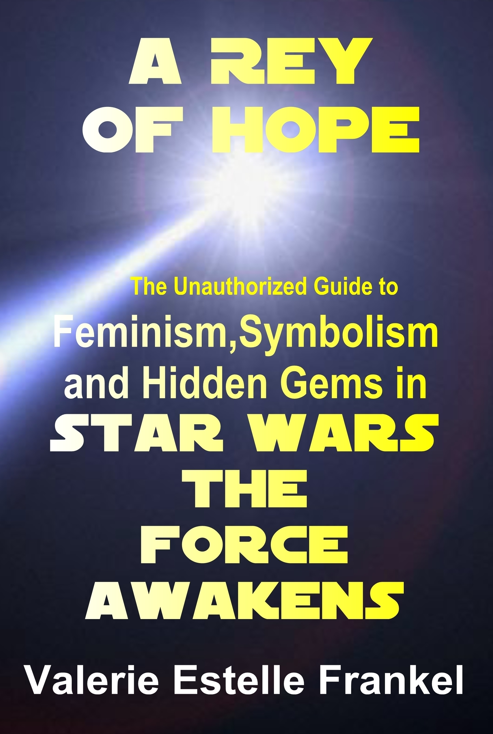 A Rey of Hope: Feminism, Symbolism and Hidden Gems in Star Wars: The Force Awakens  by  Valerie Estelle Frankel