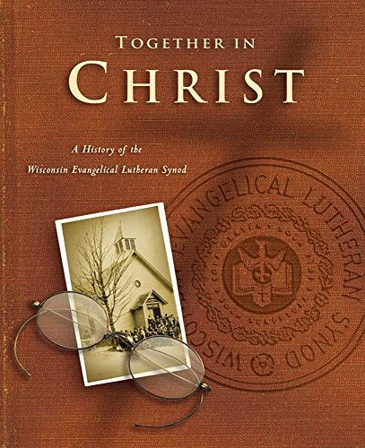 Together in Christ: A History of the Wisconsin Evangelical Lutheran Synod John Braun