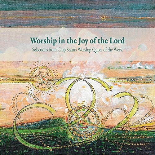 Worship in the Joy of the Lord: Selections from Chip Stams Worship Quote of the Week  by  Calvin Institute of Christian Worship