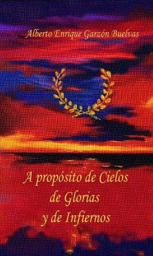 A PROPOSITO DE CIELOS DE GLORIAS Y DE INFIERNOS  by  Alberto Enrique Garzón Buelvas