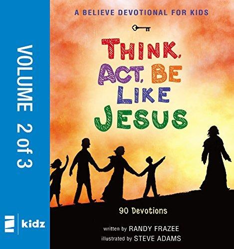A Believe Devotional for Kids: Think, Act, Be Like Jesus, Vol. 2: 90 Devotions  by  Randy Frazee