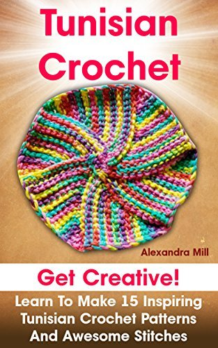 Tunisian Crochet: Get creative! Learn to Make 15 Inspiring Tunisian Crochet Patterns and Awesome Stitches: Alexandra Mill