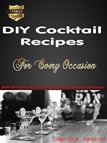 DIY Cocktail Recipes For Every Occasion: Quick DIY Guide, Easy To Follow Recipes, Delicious Cocktails  by  Sandra James