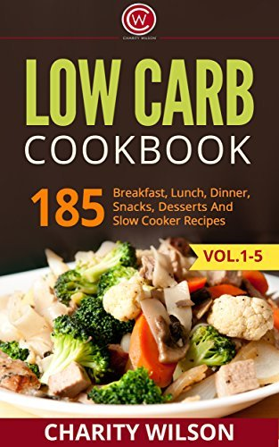 LOW CARB COOKBOOK: 185 Breakfast, Lunch, Dinner, Snacks, Desserts And Slow Cooker Recipes (Low Carb Diet, Low Carb High Fat)  by  Charity Wilson