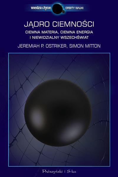 Jądro ciemności. Ciemna materia, ciemna energia i niewidzialny Wszechświat  by  Jeremiah P. Ostriker