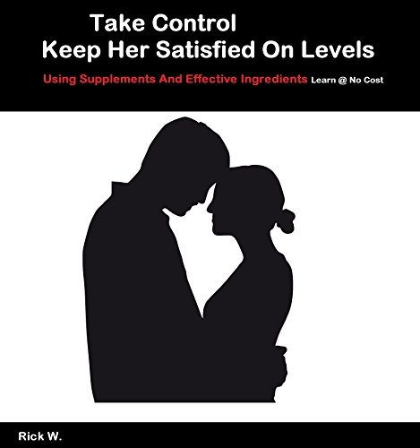 Keep Her Satisfied On Levels, Take Control And Natural Supplements  by  Rick V.
