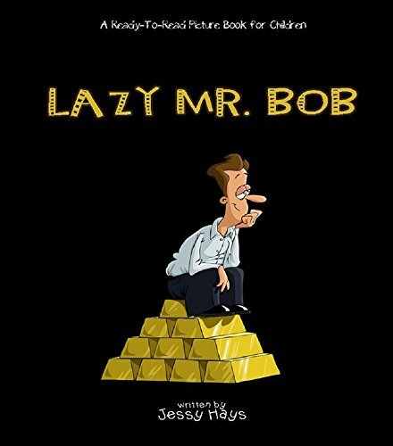 Lazy Mr. Bob: Easy To Read Words That Rhyme. Fully Illustrated Picture Book For Children Ages 6-9 Jessy Hays