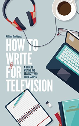 How To Write For Television 7th Edition: A guide to writing and selling TV and radio scripts  by  William Smethurst