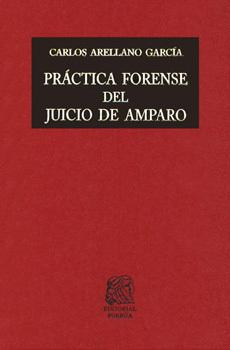 Práctica Forense Del Juicio De Amparo  by  Carlos Arellano García