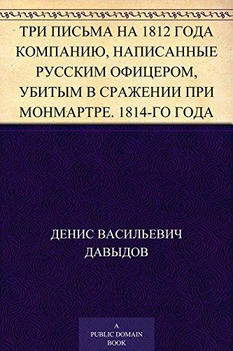 Три письма на 1812 года компанию, написанные русским офицером, убитым в сражении при Монмартре. 1814-го года  by  Денис Васильевич Давыдов
