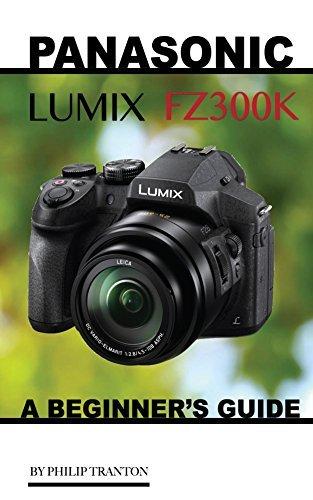 Panasonic Lumix FZ300k: A Beginners Guide  by  Philip Tranton