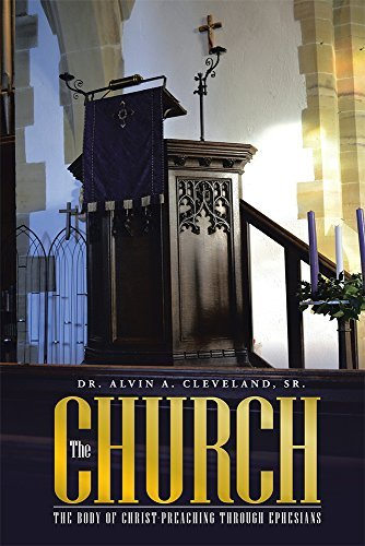 THE CHURCH: THE BODY OF CHRIST-PREACHING THROUGH EPHESIANS Dr. Alvin A. Cleveland Sr.