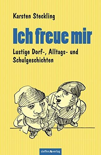 Ich freue mir: Lustige Dorf-, Alltags- und Schulgeschichten Karsten Steckling