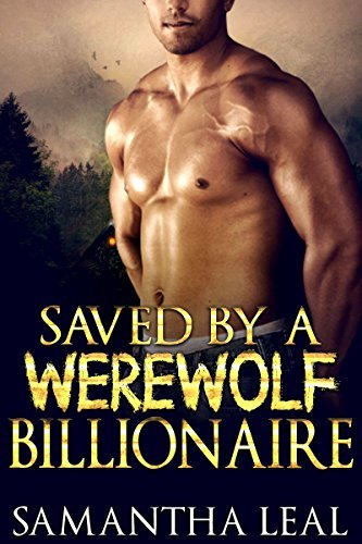 Romance: Saved a Werewolf Billionaire (Alpha Paranormal Fantasy Shifter Romance) (New Adult Shapeshifter Contemporary Short Stories) by Samantha Leal
