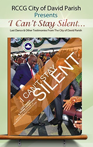I Cant Stay Silent: Last Dance and other testimonies from the City of David a parish of the Redeemed Christian Church of God  by  City of David Lagos RCCG