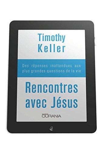 Rencontres avec Jésus: Des réponses inattendues aux plus grandes questions de la vie Timothy Keller