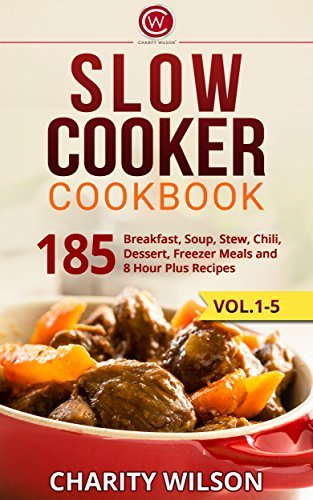 SLOW COOKER COOKBOOK: 185 Breakfast, Soup, Stew, Chili, Dessert, Freezer Meals and 8 Hour Plus Recipes (Slow Cooker Recipes,Paleo Slow Cooker) Charity Wilson