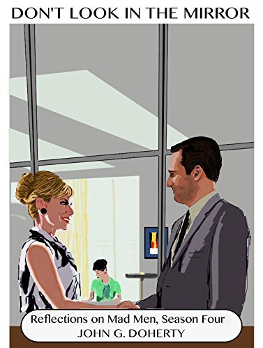 Reflections on Mad Men, Season Four (Dont Look in the Mirror series) John G. Doherty