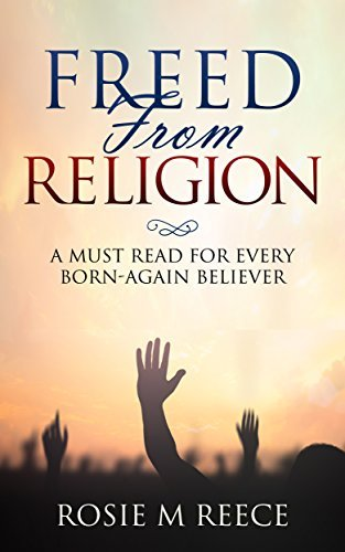 Freed From Religion: A Must Read for Every Born-Again Believer Rosie M. Reece