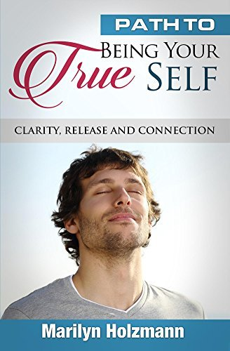 Path To Being Your True Self: Clarity, Release and Connection  by  Marilyn Holzmann