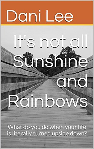 Its not all Sunshine and Rainbows: What do you do when your life is literally turned upside down? Dani Lee