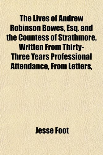 The Lives of Andrew Robinson Bowes, Esq. and the Countess of Strathmore, Written from Thirty-Three Years Professional Attendance, from Letters, Jesse Foot