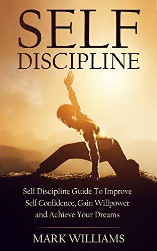 Self-Discipline: Self-Discipline Guide to Improve Self-Confidence, Gain Willpower and Achieve Your Dreams Mark Williams