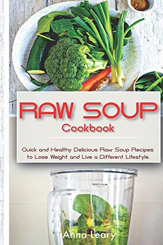Raw Soup Cookbook: Quick and Healthy Delicious Raw Soup Recipes to Lose Weight and Live a Different Lifestyle Anna Leary