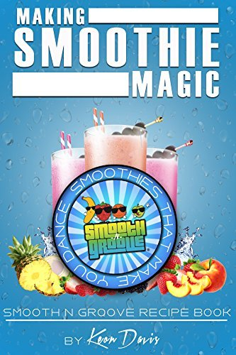Making Smoothie Magic: Smooth N Groove Recipe Book  by  Keon Davis