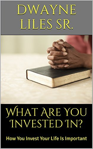 What Are You Invested In?: How You Invest Your Life Is Important  by  Dwayne Liles Sr.