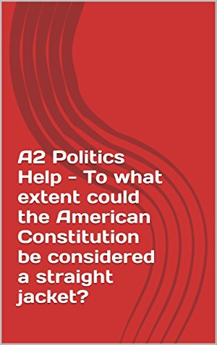A2 Politics Help - To what extent could the American Constitution be considered a straight jacket?  by  Sophie Bell
